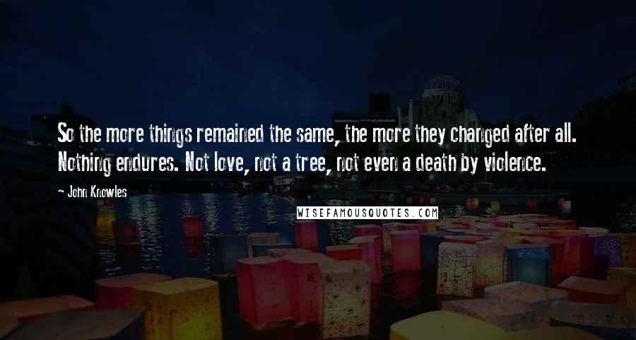John Knowles quotes: So the more things remained the same, the more they changed after all. Nothing endures. Not love, not a tree, not even a death by violence.