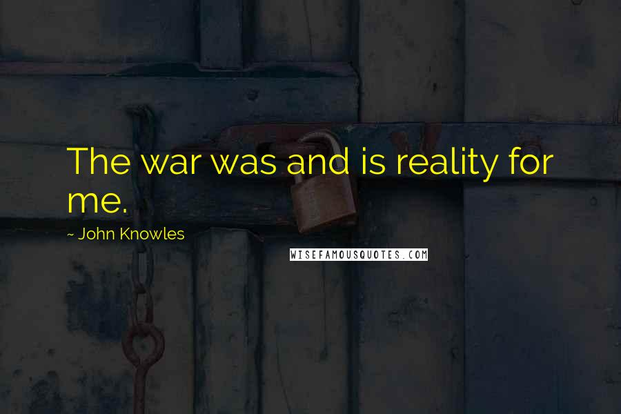 John Knowles quotes: The war was and is reality for me.