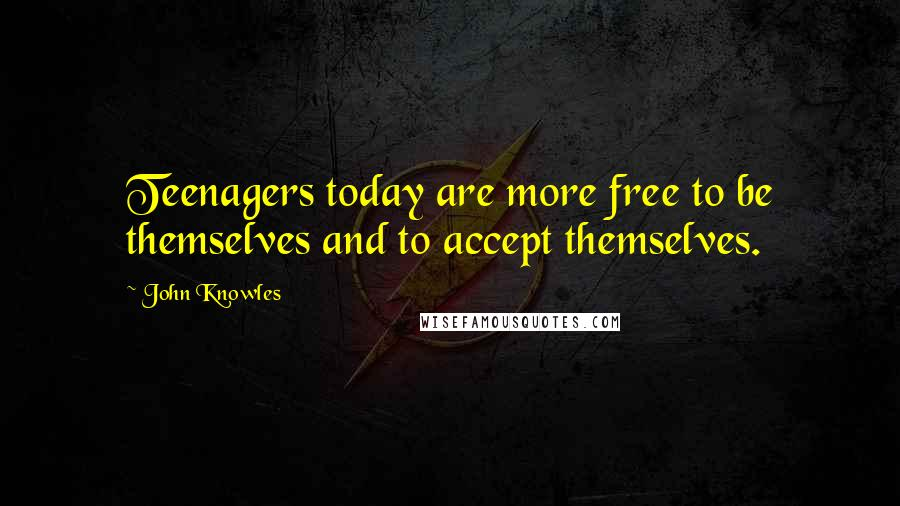 John Knowles quotes: Teenagers today are more free to be themselves and to accept themselves.
