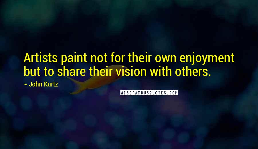 John Kurtz quotes: Artists paint not for their own enjoyment but to share their vision with others.