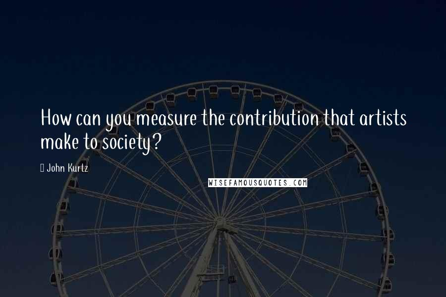 John Kurtz quotes: How can you measure the contribution that artists make to society?
