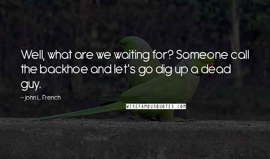 John L. French quotes: Well, what are we waiting for? Someone call the backhoe and let's go dig up a dead guy.