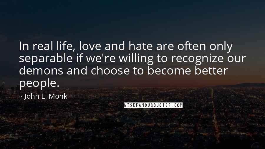 John L. Monk quotes: In real life, love and hate are often only separable if we're willing to recognize our demons and choose to become better people.