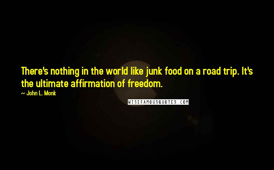 John L. Monk quotes: There's nothing in the world like junk food on a road trip. It's the ultimate affirmation of freedom.