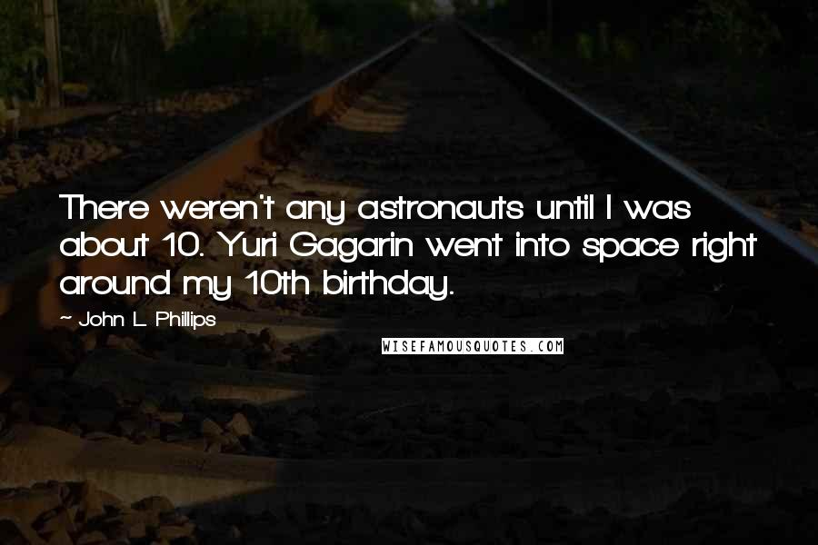 John L. Phillips quotes: There weren't any astronauts until I was about 10. Yuri Gagarin went into space right around my 10th birthday.