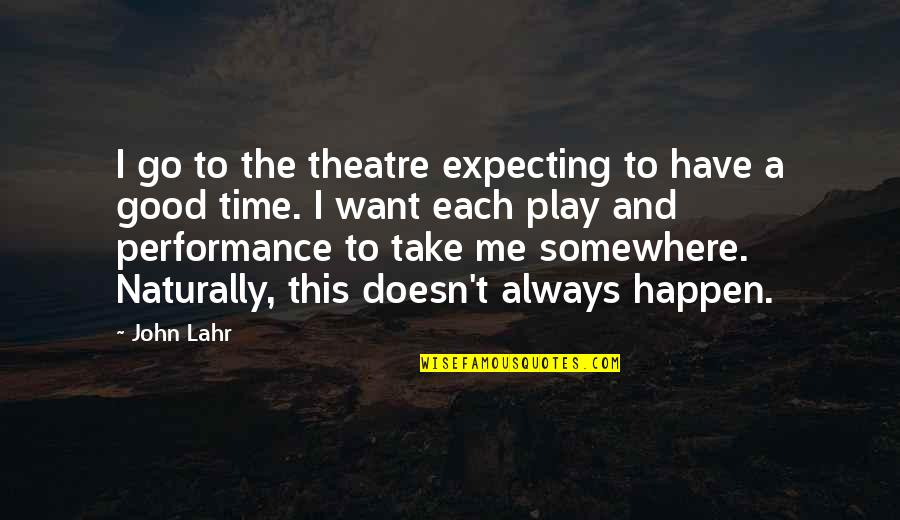 John Lahr Quotes By John Lahr: I go to the theatre expecting to have