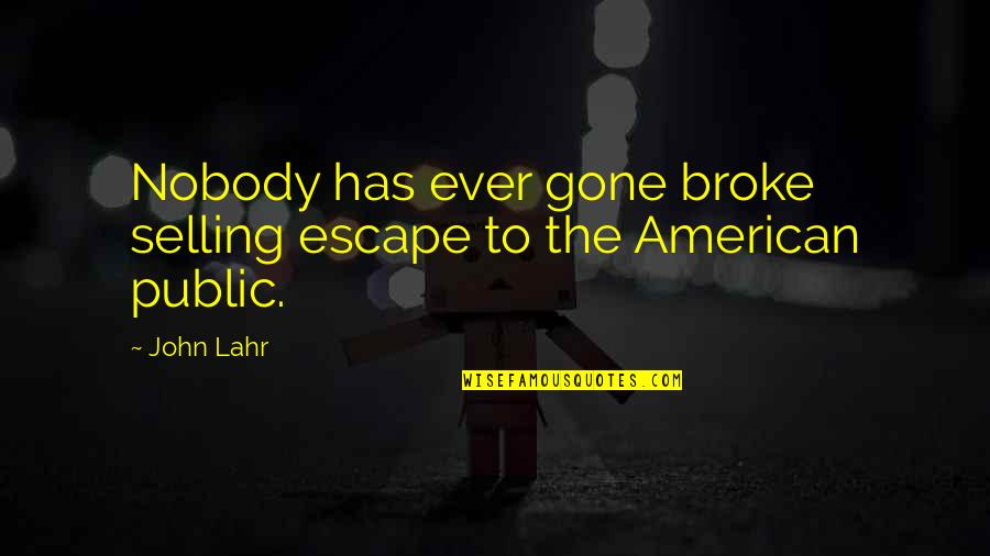 John Lahr Quotes By John Lahr: Nobody has ever gone broke selling escape to