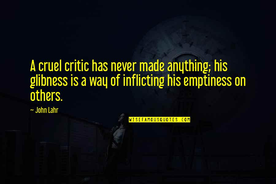 John Lahr Quotes By John Lahr: A cruel critic has never made anything; his