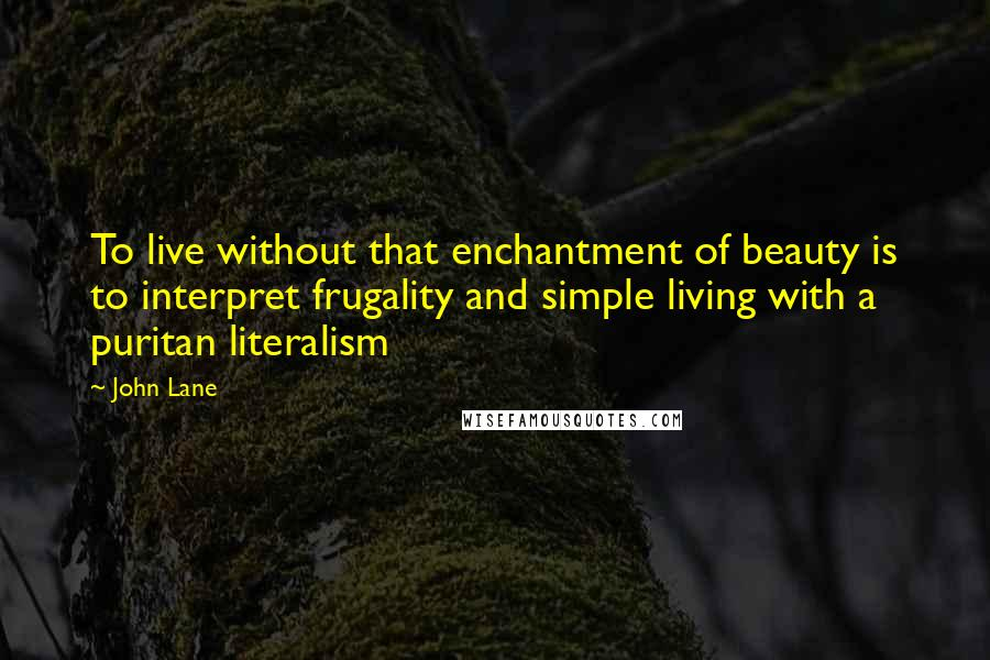 John Lane quotes: To live without that enchantment of beauty is to interpret frugality and simple living with a puritan literalism