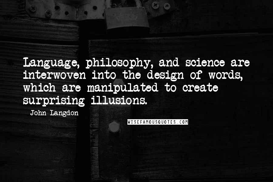 John Langdon quotes: Language, philosophy, and science are interwoven into the design of words, which are manipulated to create surprising illusions.