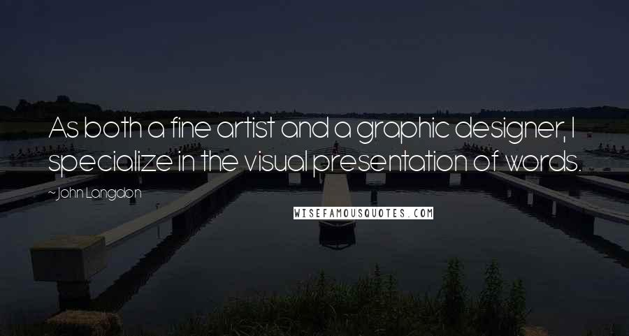 John Langdon quotes: As both a fine artist and a graphic designer, I specialize in the visual presentation of words.