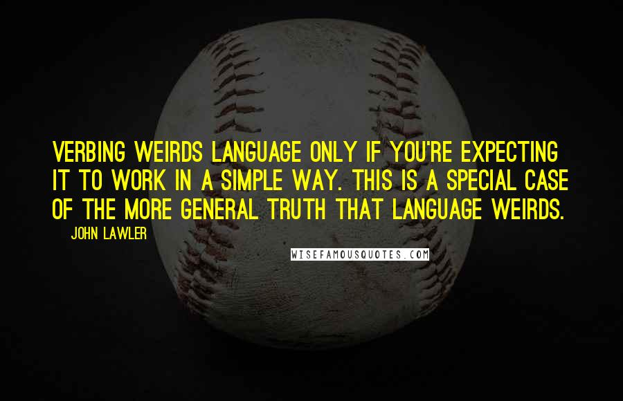 John Lawler quotes: Verbing Weirds Language only if you're expecting it to work in a simple way. This is a special case of the more general truth that Language Weirds.