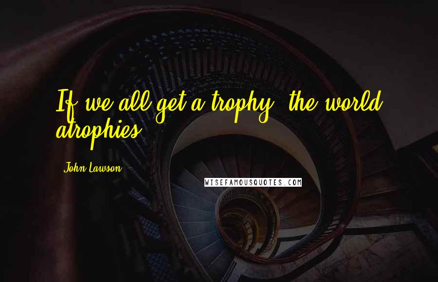 John Lawson quotes: If we all get a trophy, the world atrophies.