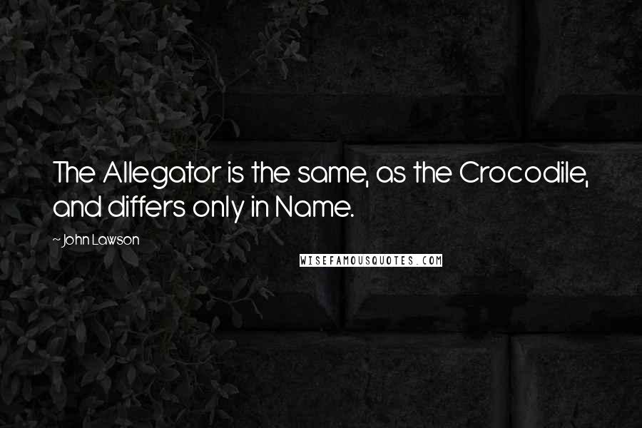 John Lawson quotes: The Allegator is the same, as the Crocodile, and differs only in Name.