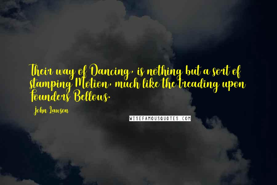 John Lawson quotes: Their way of Dancing, is nothing but a sort of stamping Motion, much like the treading upon Founders Bellows.