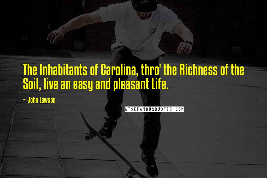 John Lawson quotes: The Inhabitants of Carolina, thro' the Richness of the Soil, live an easy and pleasant Life.