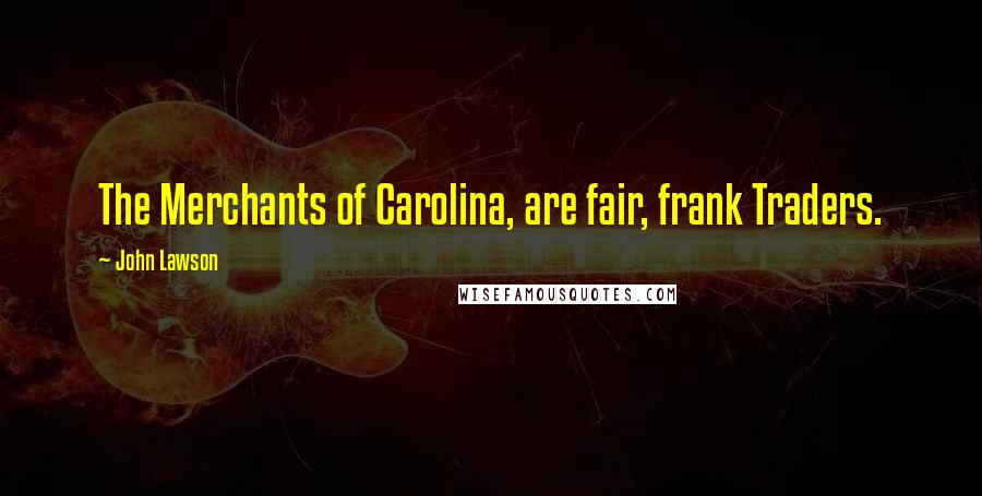 John Lawson quotes: The Merchants of Carolina, are fair, frank Traders.