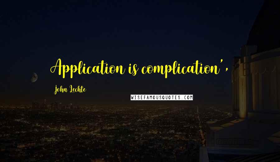 John Lechte quotes: Application is complication',