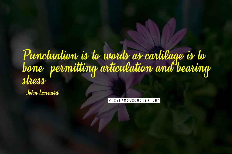 John Lennard quotes: Punctuation is to words as cartilage is to bone, permitting articulation and bearing stress.