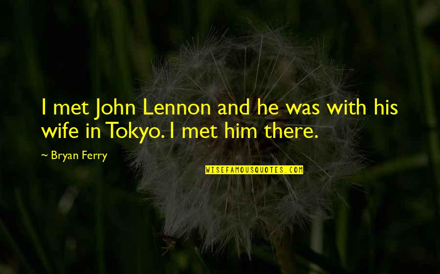 John Lennon Quotes By Bryan Ferry: I met John Lennon and he was with