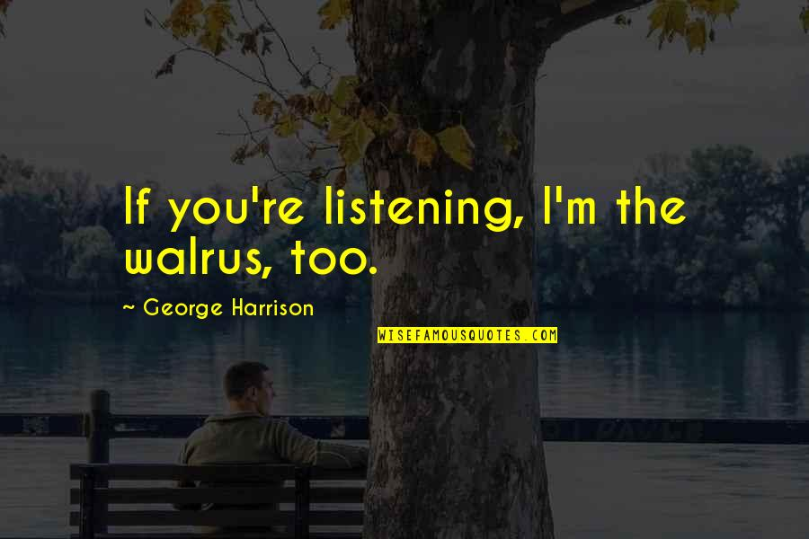 John Lennon Quotes By George Harrison: If you're listening, I'm the walrus, too.