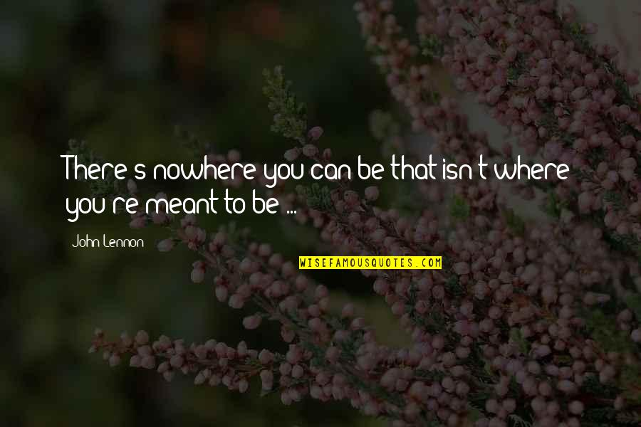 John Lennon Quotes By John Lennon: There's nowhere you can be that isn't where