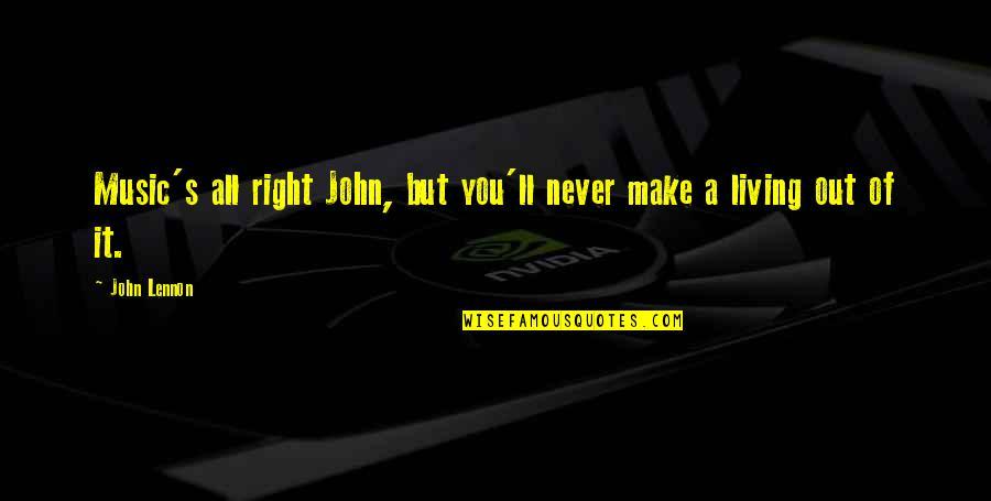 John Lennon Quotes By John Lennon: Music's all right John, but you'll never make