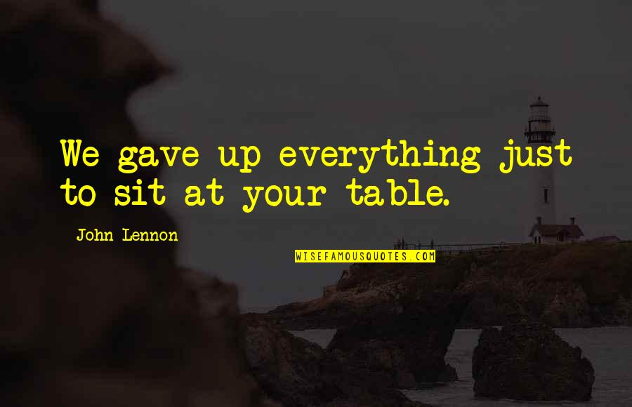 John Lennon Quotes By John Lennon: We gave up everything just to sit at