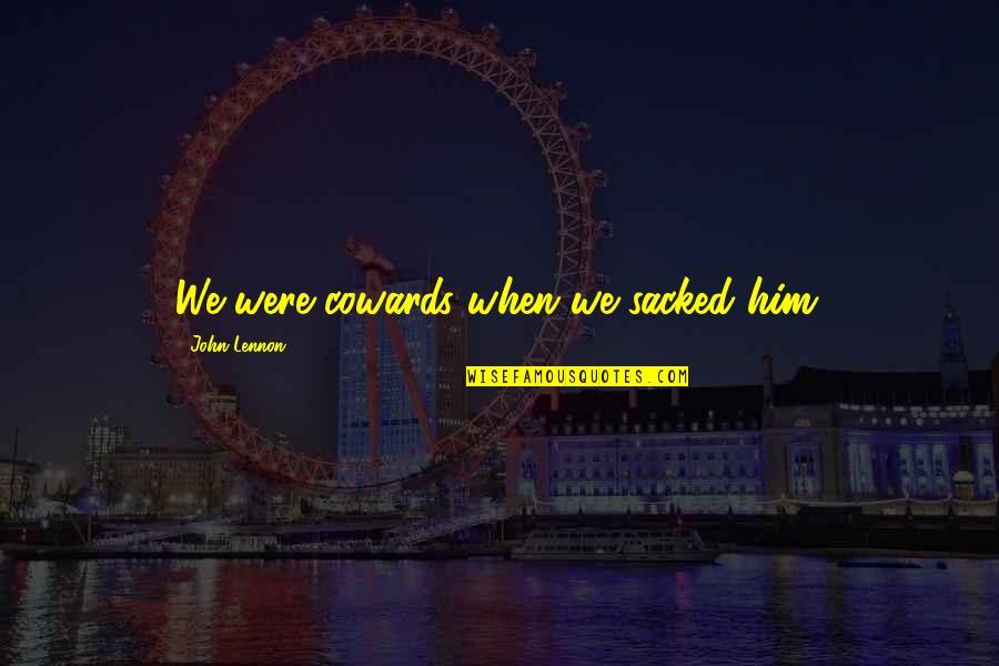 John Lennon Quotes By John Lennon: We were cowards when we sacked him.