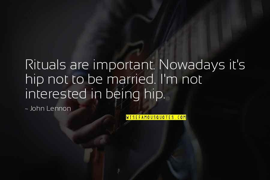 John Lennon Quotes By John Lennon: Rituals are important. Nowadays it's hip not to
