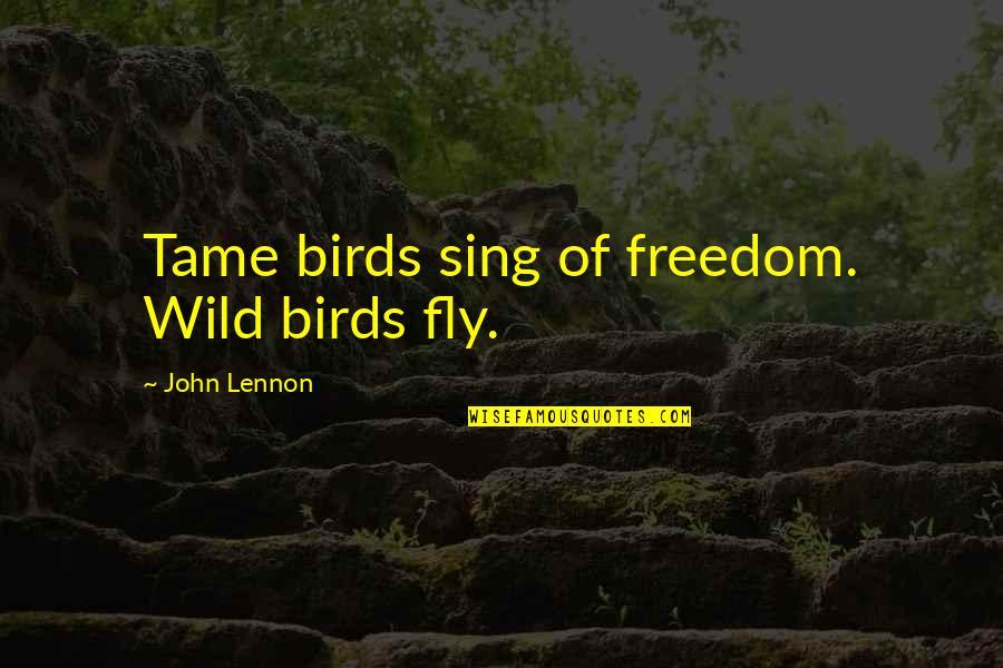 John Lennon Quotes By John Lennon: Tame birds sing of freedom. Wild birds fly.