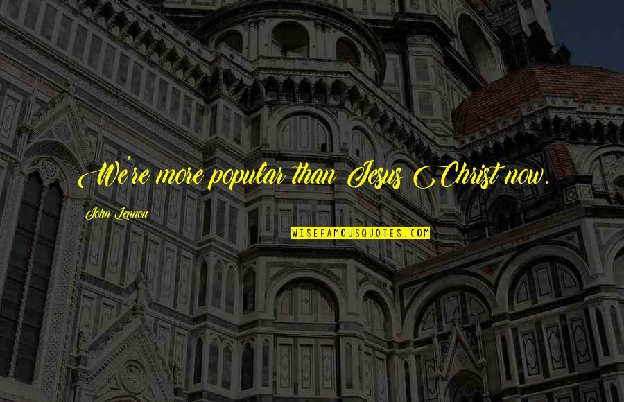 John Lennon Quotes By John Lennon: We're more popular than Jesus Christ now.