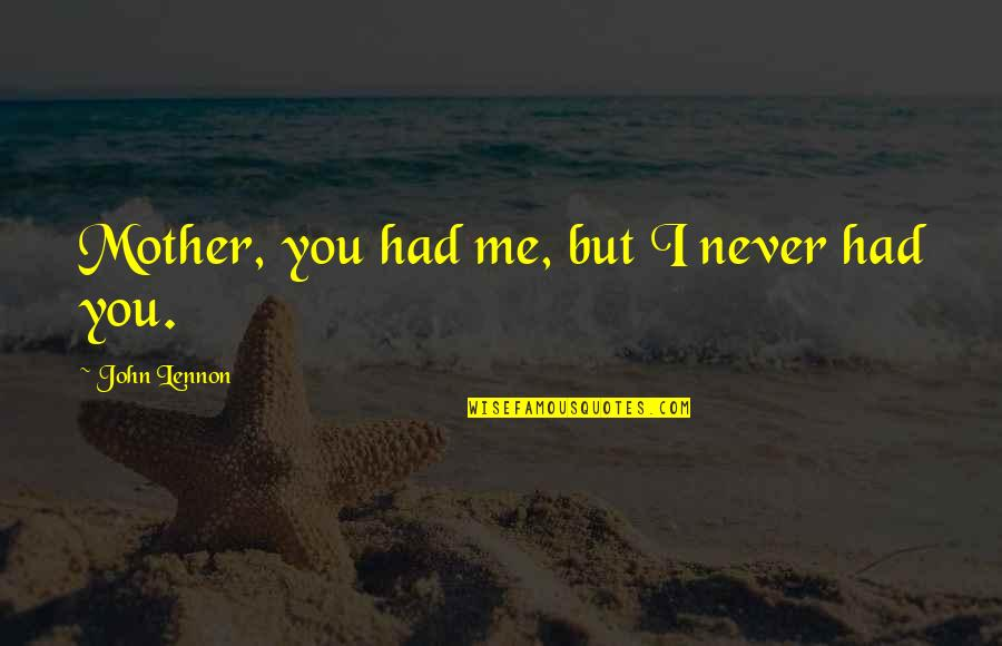 John Lennon Quotes By John Lennon: Mother, you had me, but I never had