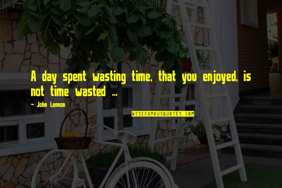John Lennon Quotes By John Lennon: A day spent wasting time, that you enjoyed,