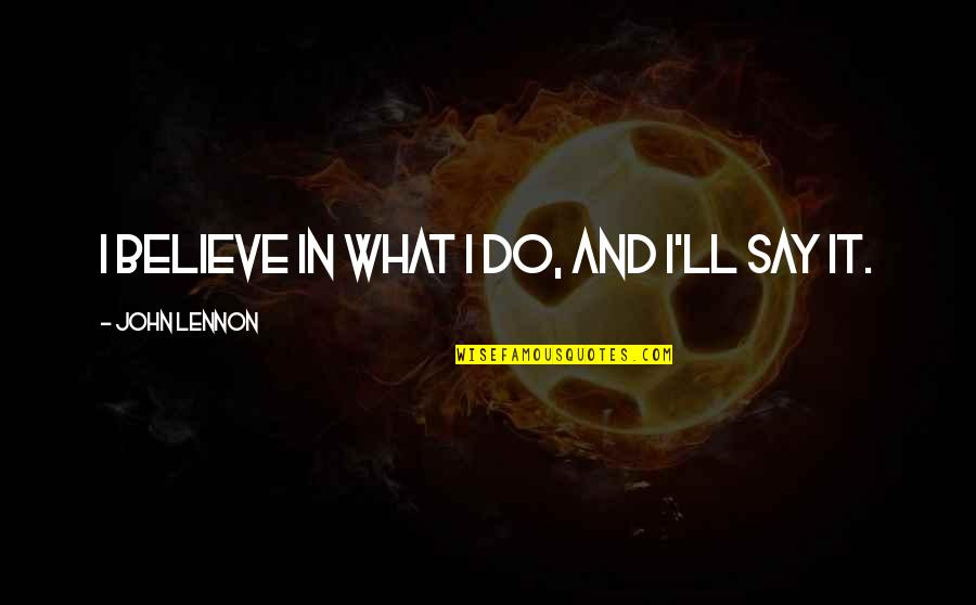 John Lennon Quotes By John Lennon: I believe in what I do, and I'll