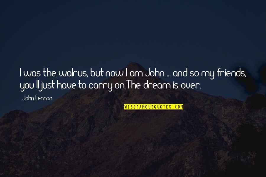 John Lennon Quotes By John Lennon: I was the walrus, but now I am