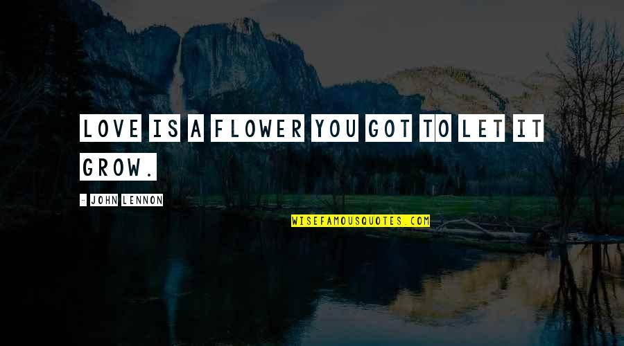 John Lennon Quotes By John Lennon: Love is a flower you got to let
