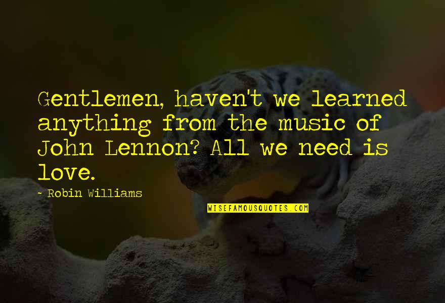 John Lennon Quotes By Robin Williams: Gentlemen, haven't we learned anything from the music