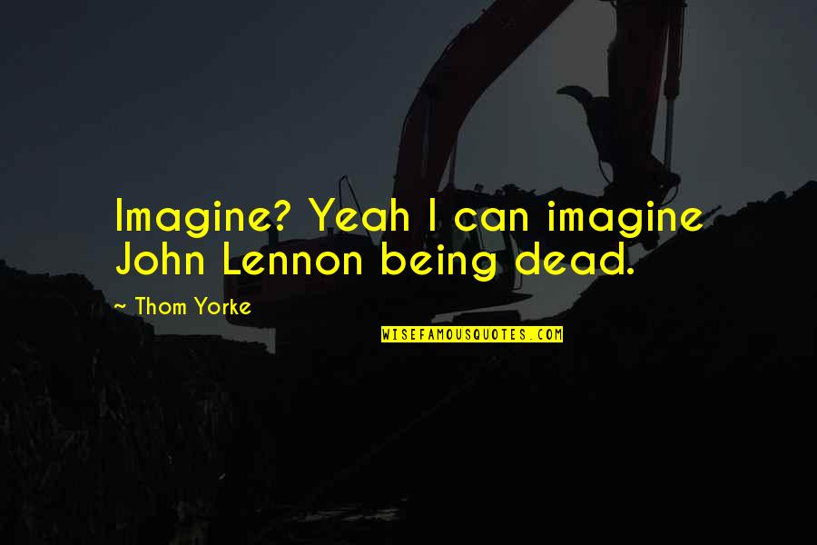John Lennon Quotes By Thom Yorke: Imagine? Yeah I can imagine John Lennon being