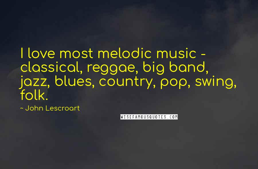 John Lescroart quotes: I love most melodic music - classical, reggae, big band, jazz, blues, country, pop, swing, folk.
