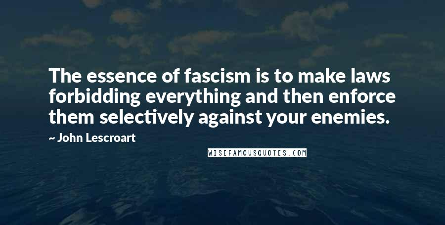 John Lescroart quotes: The essence of fascism is to make laws forbidding everything and then enforce them selectively against your enemies.