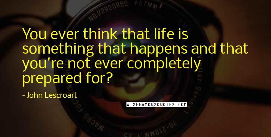 John Lescroart quotes: You ever think that life is something that happens and that you're not ever completely prepared for?