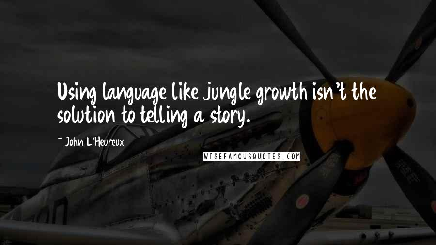 John L'Heureux quotes: Using language like jungle growth isn't the solution to telling a story.