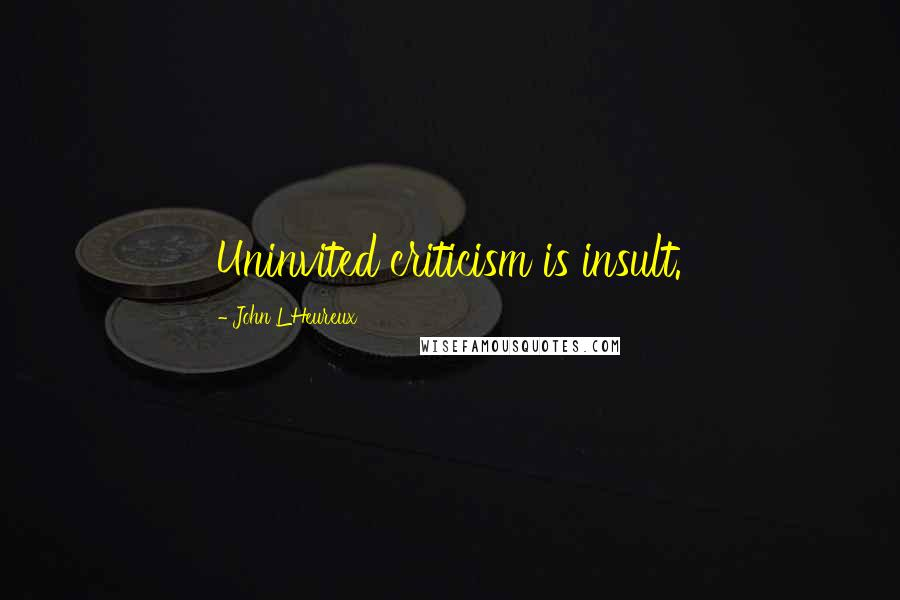 John L'Heureux quotes: Uninvited criticism is insult.