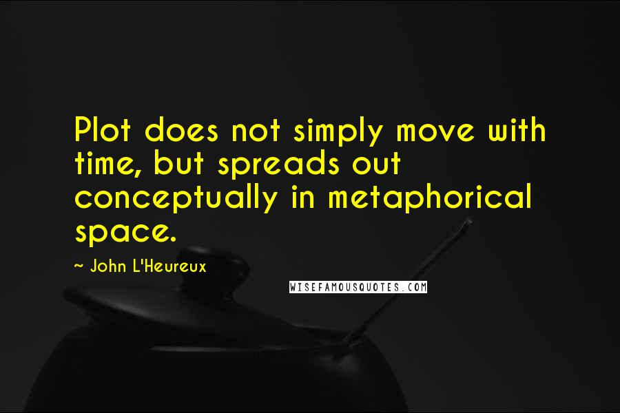 John L'Heureux quotes: Plot does not simply move with time, but spreads out conceptually in metaphorical space.