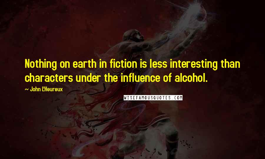 John L'Heureux quotes: Nothing on earth in fiction is less interesting than characters under the influence of alcohol.
