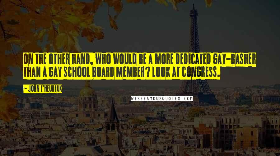 John L'Heureux quotes: On the other hand, who would be a more dedicated gay-basher than a gay school board member? look at congress.