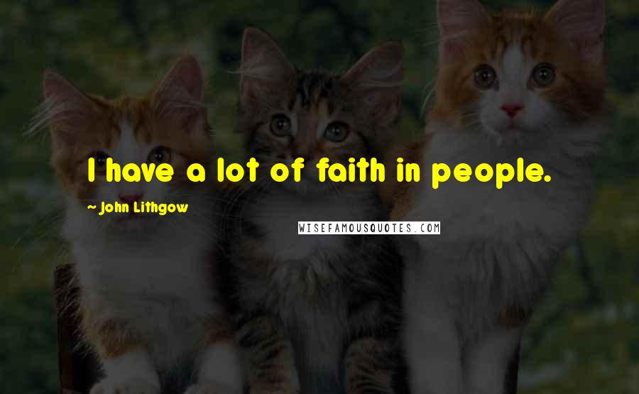 John Lithgow quotes: I have a lot of faith in people.