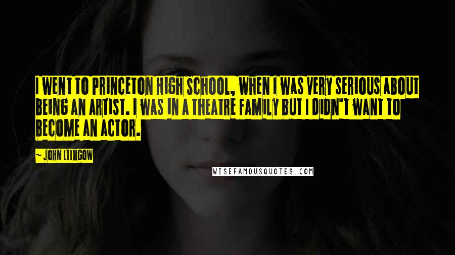 John Lithgow quotes: I went to Princeton High School, when I was very serious about being an artist. I was in a theatre family but I didn't want to become an actor.