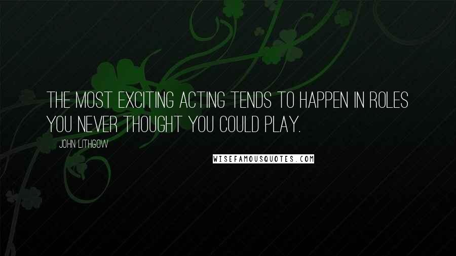 John Lithgow quotes: The most exciting acting tends to happen in roles you never thought you could play.